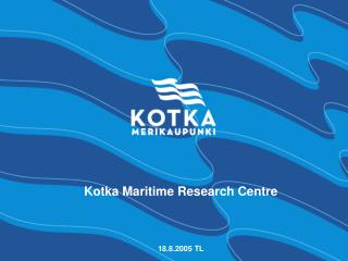 Kotka Maritime Research Centre 18.8.2005 TL