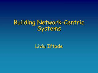 Building Network-Centric Systems Liviu Iftode