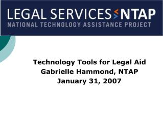 Technology Tools for Legal Aid Gabrielle Hammond, NTAP January 31, 2007