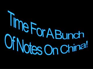 Time For A Bunch Of Notes On China!