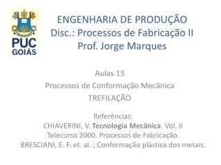 ENGENHARIA DE  PRODU��O Disc .: Processos de  Fabrica��o II Prof . Jorge Marques