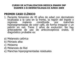 CURSO DE ACTUALIZACION MEDICA ENARM INP EXAMEN 3-B DERMATOLOGIA 03 JUNIO 2009 PRIMER CASO CLÍNICO