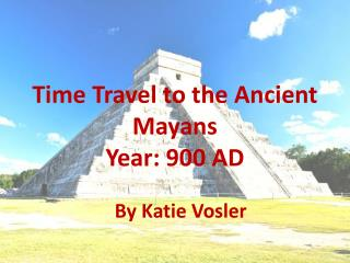 Time Travel to the Ancient Mayans Year: 900 AD