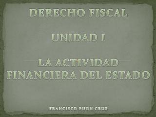 DERECHO FISCAL UNIDAD I LA ACTIVIDAD FINANCIERA DEL ESTADO FRANCISCO PUON CRUZ