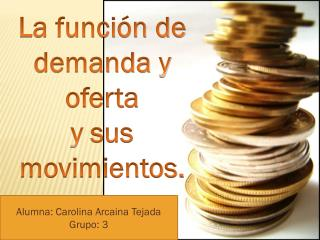 La función de demanda y oferta  y  sus movimientos.