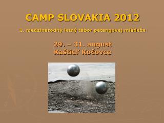 CAMP SLOVAKIA 2012 1. medzinárodný letný tábor petangovej mládeže 29. – 31. august Kaštieľ Kočovce