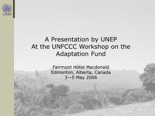 A Presentation by UNEP At the UNFCCC Workshop on the Adaptation Fund Fairmont Hotel Macdonald