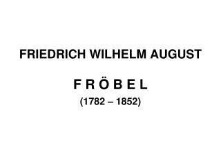 FRIEDRICH WILHELM AUGUST  F R Ö B E L