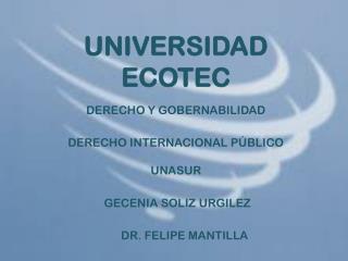 UNIVERSIDAD ECOTEC  DERE C HO Y GOBERNABILIDAD DERECHO INTERNACIONAL PÚBLICO UNASUR