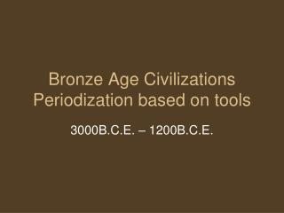 Bronze Age Civilizations Periodization based on tools