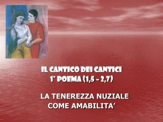 IL CANTICO DEI CANTICI  1° POEMA (1,5 – 2,7)  LA TENEREZZA NUZIALE  COME AMABILITA'