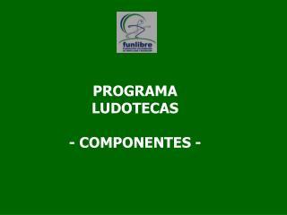 PROGRAMA LUDOTECAS - COMPONENTES -