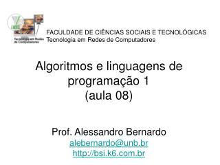 Algoritmos e linguagens de programação 1 (aula 08) Prof. Alessandro Bernardo alebernardo@unb.br