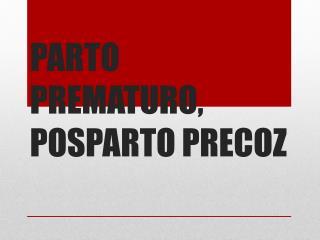PARTO PREMATURO, POSPARTO PRECOZ