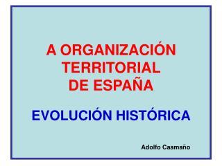 A ORGANIZACIÓN TERRITORIAL  DE ESPAÑA EVOLUCIÓN HISTÓRICA