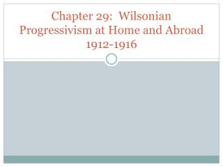 Chapter 29:  Wilsonian Progressivism at Home and Abroad 1912-1916