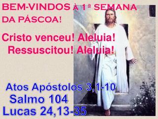 BEM-VINDOS  à 1ª SEMANA DA PÁSCOA!  Cristo venceu! Aleluia! Ressuscitou! Aleluia!