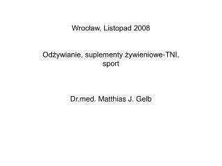 Wrocław, Listopad 2008 Odżywianie, suplementy żywieniowe-TNI, sport  Drd. Matthias J. Gelb
