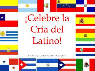 ¡ Celebre la Cría del Latino!  Online Workshop created by  The Russell Conwell  Learning Center