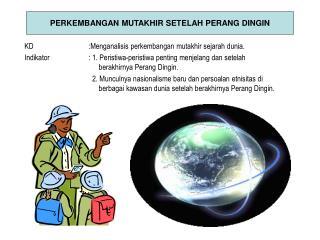 KD :Menganalisis perkembangan mutakhir sejarah dunia.