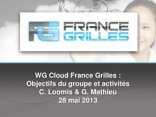 WG Cloud France Grilles : Objectifs du groupe et activités C.  Loomis  & G. Mathieu 28 mai 2013