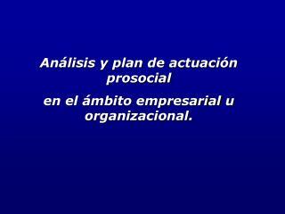 Análisis y plan de actuación prosocial  en el ámbito empresarial u organizacional.