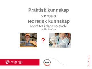 . Praktisk kunnskap  versus  teoretisk kunnskap Identitet i dagens skole av Mattias Øhra