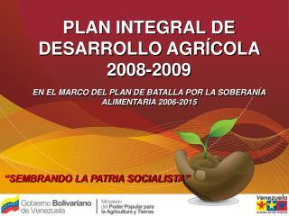 PLAN INTEGRAL DE DESARROLLO AGR COLA 2008-2009   EN EL MARCO DEL PLAN DE BATALLA POR LA SOBERAN A ALIMENTARIA 2006-2015