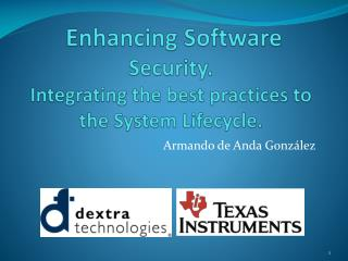 Enhancing Software  Security.  Integrating the best practices to  the System Lifecycle.