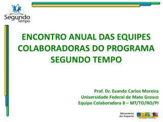 ENCONTRO ANUAL DAS EQUIPES COLABORADORAS DO PROGRAMA SEGUNDO TEMPO Prof. Dr. Evando Carlos Moreira