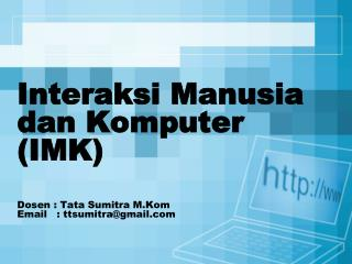 Interaksi Manusia dan Komputer (IMK) Dosen :  Tata Sumitra M.Kom Email  :  ttsumitra@gmail