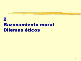 2 Razonamiento moral Dilemas éticos