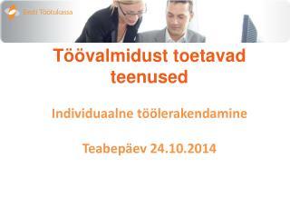 Töövalmidust toetavad teenused Individuaalne töölerakendamine Teabepäev 24.10.2014
