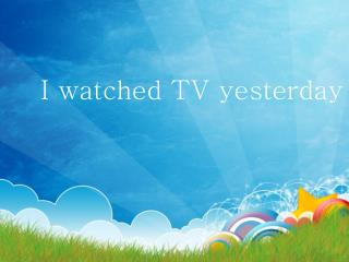 I watched TV yesterday