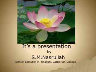 It's a presentation    by S.M.Nasrullah  Senior Lecturer in  English, Cambrian College