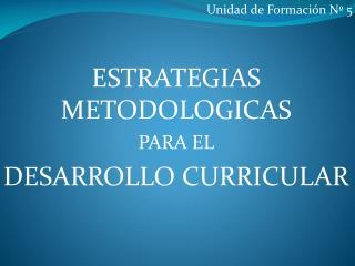 Unidad de Formación Nº 5 ESTRATEGIAS METODOLOGICAS  PARA EL  DESARROLLO CURRICULAR