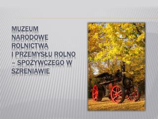 Muzeum Narodowe Rolnictwa  i Przemysłu Rolno – Spożywczego w Szreniawie