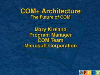 COM+ Architecture The Future of COM Mary Kirtland Program Manager COM Team Microsoft Corporation