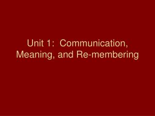 Unit 1:  Communication, Meaning, and Re-membering