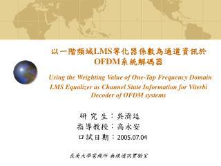 研 究 生:吳濟廷 指導教授:高永安    口試日期: 2005.07.04 長庚大學電機所 無線通訊實驗室