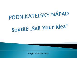 """PODNIKATELSKÝ  NÁPAD Soutěž """" Sell Your  Idea"""""""