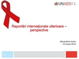 Raportări internaţionale ulterioare – perspective  Alexandrina Iovita 19 martie 2010