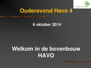 Ouderavond Havo 4 6 oktober 2014 Welkom in de bovenbouw HAVO
