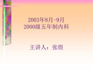 2003 年 8 月 -9 月 2000 级五年制内科 主讲人:张煜