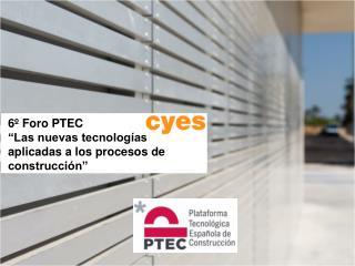 6� Foro PTEC �Las nuevas tecnolog�as aplicadas a los procesos de construcci�n�