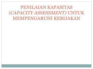 PENILAIAN KAPASITAS ( CAPACITY ASSESSMENT)  UNTUK MEMPENGARUHI KEBIJAKAN