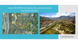 Cabida BELVEDERE  Municipio de  Bello, cerca de la estaci�n de la Madera del Metro.