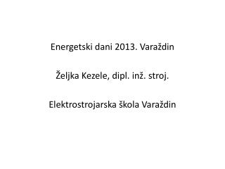 Energetski dani 2013. Varaždin Željka Kezele, dipl. inž. stroj. Elektrostrojarska škola Varaždin