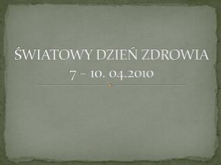ŚWIATOWY DZIEŃ ZDROWIA 7 – 10. 04.2010