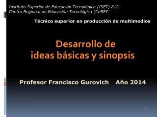 Desarrollo de ideas básicas y sinopsis Profesor Francisco  Gurovich  Año  2014